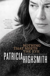 Nothing That Meets the Eye: The Uncollected Stories of Patricia Highsmith ebook by Patricia Highsmith