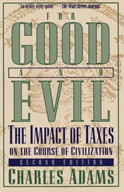 For Good and Evil - The Impact of Taxes on the Course of Civilization ebook by Charles Adams