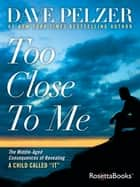 "Too Close to Me - The Middle-Aged Consequences of Revealing A Child Called ""It"" ebook by Dave Pelzer"