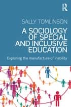 A Sociology of Special and Inclusive Education - Exploring the manufacture of inability ebook by Sally Tomlinson