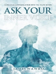 Ask Your Inner Voice - CONSCIOUS COMMUNICATION WITH THE TRUTH WITHIN ebook by James Wawro