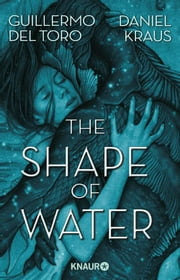 The Shape of Water - Roman ebook by Guillermo del Toro, Daniel Kraus, Kerstin Fricke