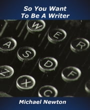 So You Want To Be a Writer ebook by Michael Newton