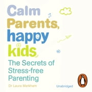Calm Parents, Happy Kids - The Secrets of Stress-free Parenting audiobook by Dr. Laura Markham