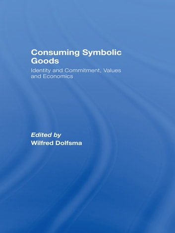Consuming Symbolic Goods - Identity and Commitment, Values and Economics ebook by