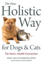 The New Holistic Way for Dogs and Cats - The Stress-Health Connection ebook by Paul McCutcheon, Susan Weinstein