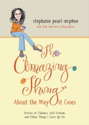 The Amazing Thing About the Way It Goes - Stories of Tidiness, Self-Esteem and Other Things I gave Up On ebook by Stephanie Pearl-McPhee