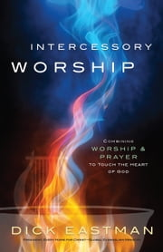 Intercessory Worship - Combining Worship and Prayer to Touch the Heart of God ebook by Dick Eastman