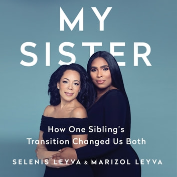 My Sister - How One Sibling's Transition Changed Us Both Hörbuch by Selenis Leyva,Marizol Leyva