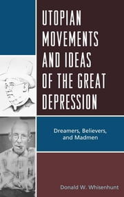 Utopian Movements and Ideas of the Great Depression - Dreamers, Believers, and Madmen ebook by Donald W. Whisenhunt
