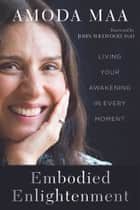 Embodied Enlightenment - Living Your Awakening in Every Moment ebook by Amoda Maa Jeevan, John Welwood, PhD