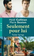 Seulement pour lui - Tucker Springs, T1 ebook by Marie Sexton, Heidi Cullinan, Mathilde Roger