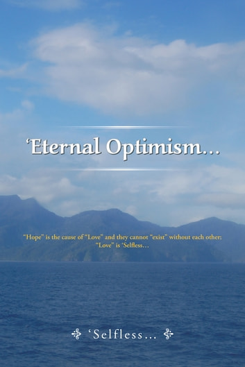 "'Eternal Optimism… - ""Hope"" Is the Cause of ""Love"" and They Cannot ""Exist"" Without Each Other; ""Love"" Is 'Selfless… ebook by Selfless"