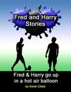 Fred and Harry Stories: Fred and Harry Go Up In a Hot Air Balloon ebook by Kevin Chick