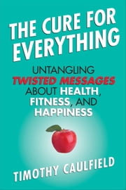 The Cure For Everything - Untangling Twisted Messages about Health, Fitness, and Happiness ebook by Timothy Caulfield