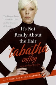 It's Not Really About the Hair - The Honest Truth About Life, Love, and the Business of Beauty ebook by Tabatha Coffey