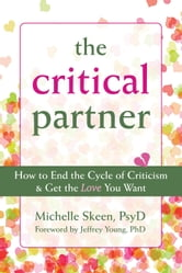 The Critical Partner - How to End the Cycle of Criticism and Get the Love You Want ebook by Michelle Skeen, PsyD