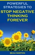 Ebook Powerful Strategies to Stop Negative Thinking Forever di Beau Norton