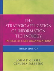 The Strategic Application of Information Technology in Health Care Organizations ebook by John P. Glaser, Claudia Salzberg