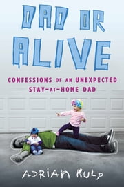 Dad or Alive - Confessions of an Unexpected Stay-at-Home Dad ebook by Adrian Kulp