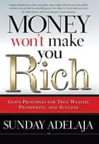 Money Won't Make You Rich - God's Principles for True Wealth, Prosperity, and Success ebook by Sunday Adelaja