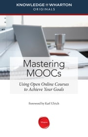 Mastering MOOCs - Using Open Online Courses to Achieve Your Goals ebook by Knowledge@Wharton,Karl Ulrich