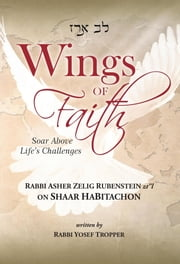 Wings of Faith: Soar Above Life's Challenges - Rabbi Asher Zelig Rubenstein z'l on Shaar HaBitachon ebook by Yosef Tropper