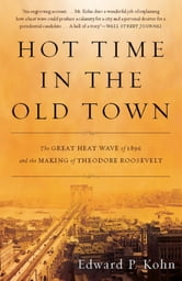 Hot Time in the Old Town - The Great Heat Wave of 1896 and the Making of Theodore Roosevelt ebook by Edward P. Kohn