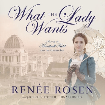 What the Lady Wants - A Novel of Marshall Field and the Gilded Age audiobook by Renee Rosen