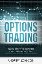 Options Trading: Quick Starters Guide to Options Trading - Quick Starters Guide To Trading, #3 ebook by Andrew Johnson