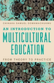 An Introduction to Multicultural Education - From Theory to Practice ebook by Chinaka Samuel DomNwachukwu