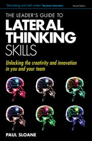 The Leader's Guide to Lateral Thinking Skills: Unlocking the Creativity & Innovation in You and Your Team ebook by Sloane, Paul