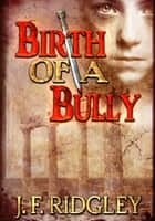 Birth of a Bully ebook by JF Ridgley