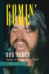 Comin' Home - Bob Seger Songs in Short Story Form ebook by Dan Lake, PhD.