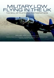Military Low-Flying in the UK - The Men Who Fly and the Skill of the Photograhers that Capture Them ebook by Michael Leek