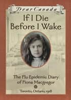 Dear Canada: If I Die Before I Wake - The Flu Epidemic Diary of Fiona Macgregor, Toronto, Ontario, 1918 eBook by Jean Little