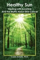Healthy Sun - Healing with Sunshine and the Myths about Skin Cancer ebook by Case Adams Naturopath