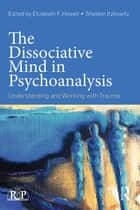 The Dissociative Mind in Psychoanalysis - Understanding and Working With Trauma ebook by Elizabeth Howell, Sheldon Itzkowitz