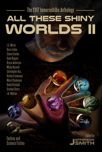 All These Shiny Worlds II - The 2017 ImmerseOrDie Anthology ebook by Jefferson Smith