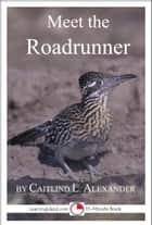 Meet the Roadrunner: A 15-Minute Book for Early Readers ebook by Caitlind L. Alexander