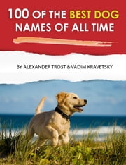 100 of the Best Dog Names of All Time ebook by alex trostanetskiy, vadim kravetsky