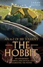An A-Z of JRR Tolkien's The Hobbit - An Unendorsed, Colourful and Critical Guide Celebrating the Movies ebook by Sarah Oliver