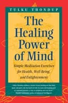 The Healing Power of Mind - Simple Meditation Exercises for Health, Well-Being, and Enlightenment ebook by Tulku Thondup