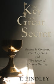 The Key to the Great Secret - Rennes le Chateau, The Holy Grail and The Spear of Human Destiny ebook by T. Findley