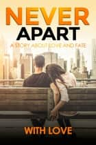 Never Apart - A Story About Love And Fate (M/F Romance Love Story) ebook by With Love
