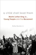 A Child Shall Lead Them - Martin Luther King Jr., Young People , and the Movement ebook by Rufus Burrow Jr.