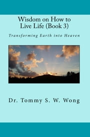 Wisdom on How to Live Life (Book 3): Transforming Earth into Heaven ebook by Tommy S. W. Wong
