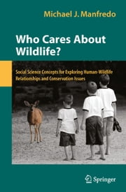 Who Cares About Wildlife? - Social Science Concepts for Exploring Human-Wildlife Relationships and Conservation Issues ebook by Michael J. Manfredo