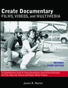 Create Documentary Films, Videos, and Multimedia: A Comprehensive Guide to Using Documentary Storytelling Techniques for Film, Video, the Internet and Digital Media Projects. ebook by James R. Martin