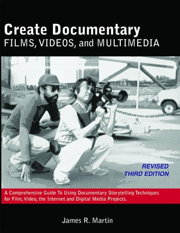 Create Documentary Films, Videos, and Multimedia: A Comprehensive Guide to Using Documentary Storytelling Techniques for Film, Video, the Internet and Digital Media Projects. - A Comprehensive Guide to Using Documentary Storytelling Techniques for Film, Video, the Internet and Digital Media Projects. ebook by James R. Martin
